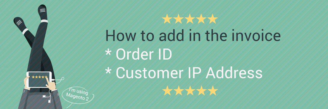 How to Add Order ID, Customer IP Address in Invoice in Magento 2